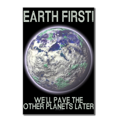 Earth First - We'll pave the other planets later